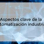 Aspectos clave de la automatización industrial
